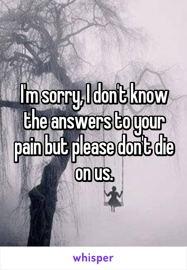 I'm sorry, I don't know the answers to your pain but please don't die on us.