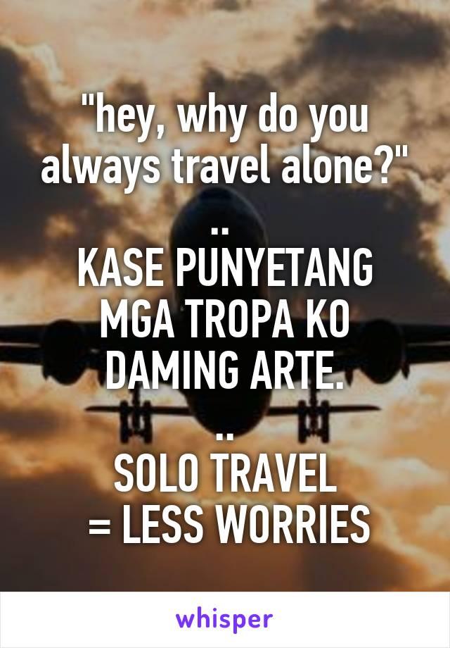 """hey, why do you always travel alone?"" ..  KASE PUNYETANG MGA TROPA KO DAMING ARTE. .. SOLO TRAVEL  = LESS WORRIES"