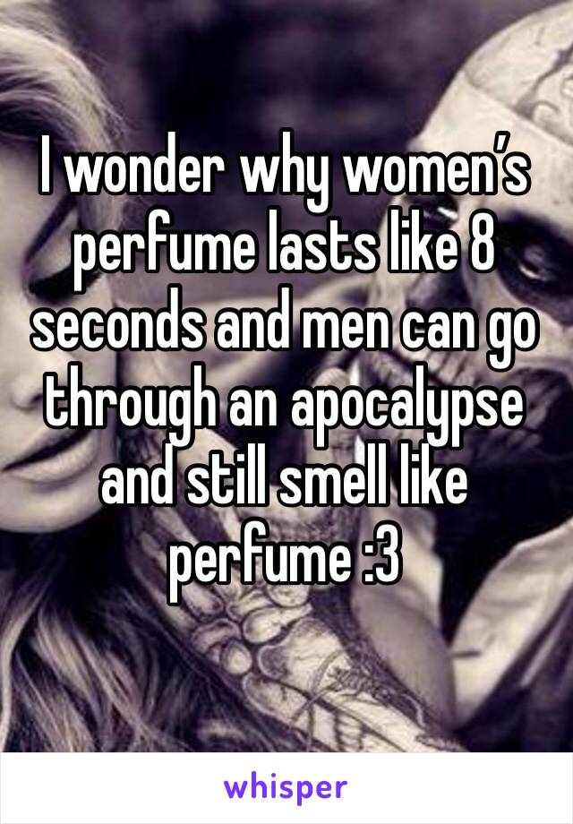 I wonder why women's perfume lasts like 8 seconds and men can go through an apocalypse and still smell like perfume :3