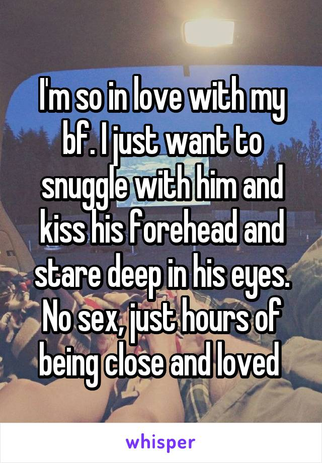 I'm so in love with my bf. I just want to snuggle with him and kiss his forehead and stare deep in his eyes. No sex, just hours of being close and loved