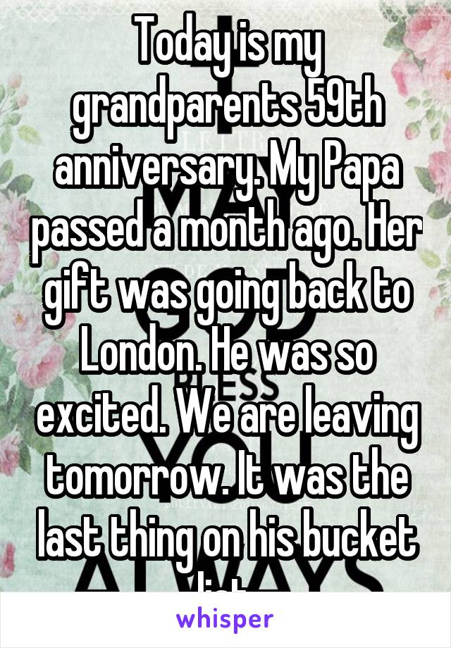 Today is my grandparents 59th anniversary. My Papa passed a month ago. Her gift was going back to London. He was so excited. We are leaving tomorrow. It was the last thing on his bucket list.