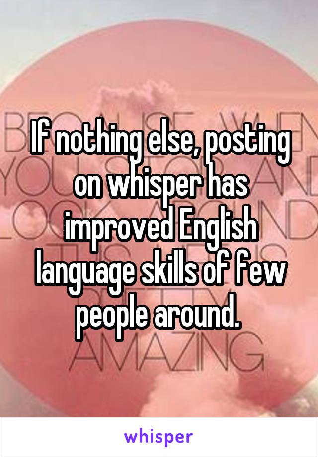 If nothing else, posting on whisper has improved English language skills of few people around.