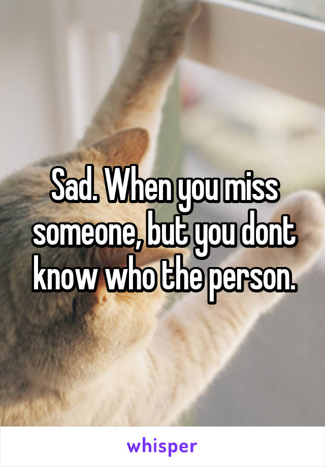 Sad. When you miss someone, but you dont know who the person.
