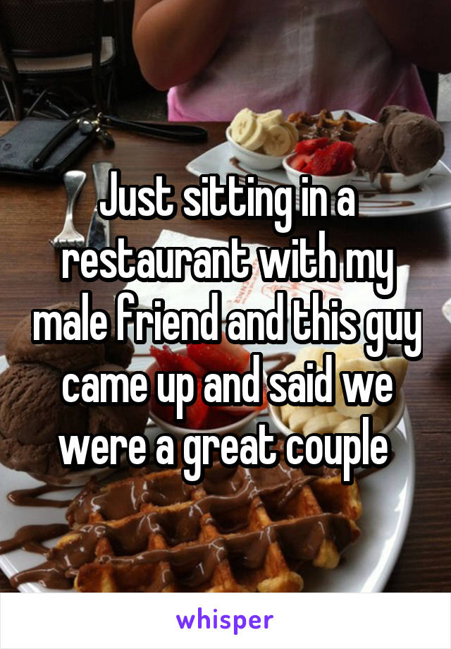 Just sitting in a restaurant with my male friend and this guy came up and said we were a great couple