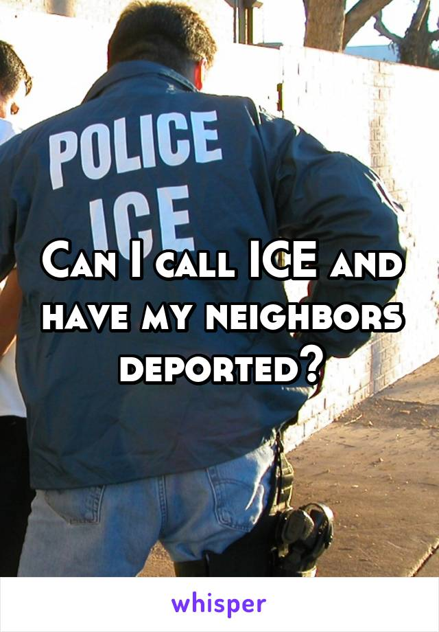 Can I call ICE and have my neighbors deported?