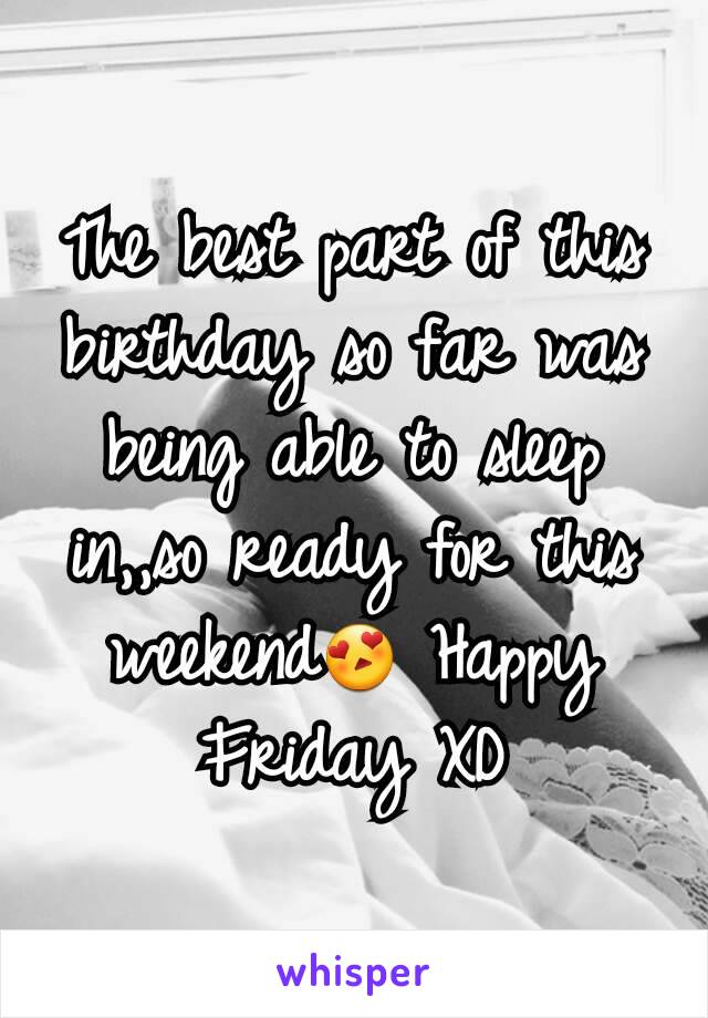 The best part of this birthday so far was being able to sleep in,,so ready for this weekend😍 Happy Friday XD