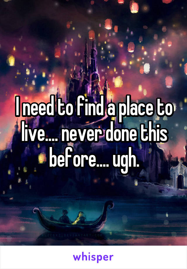 I need to find a place to live.... never done this before.... ugh.