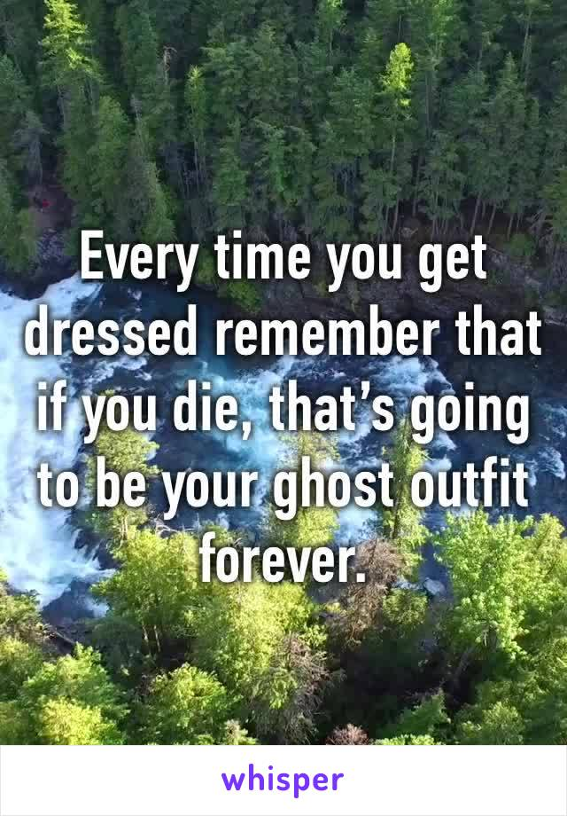 Every time you get dressed remember that if you die, that's going to be your ghost outfit forever.