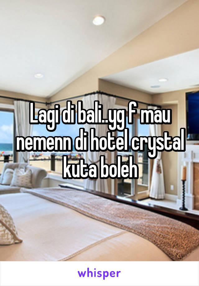 Lagi di bali..yg f mau nemenn di hotel crystal kuta boleh