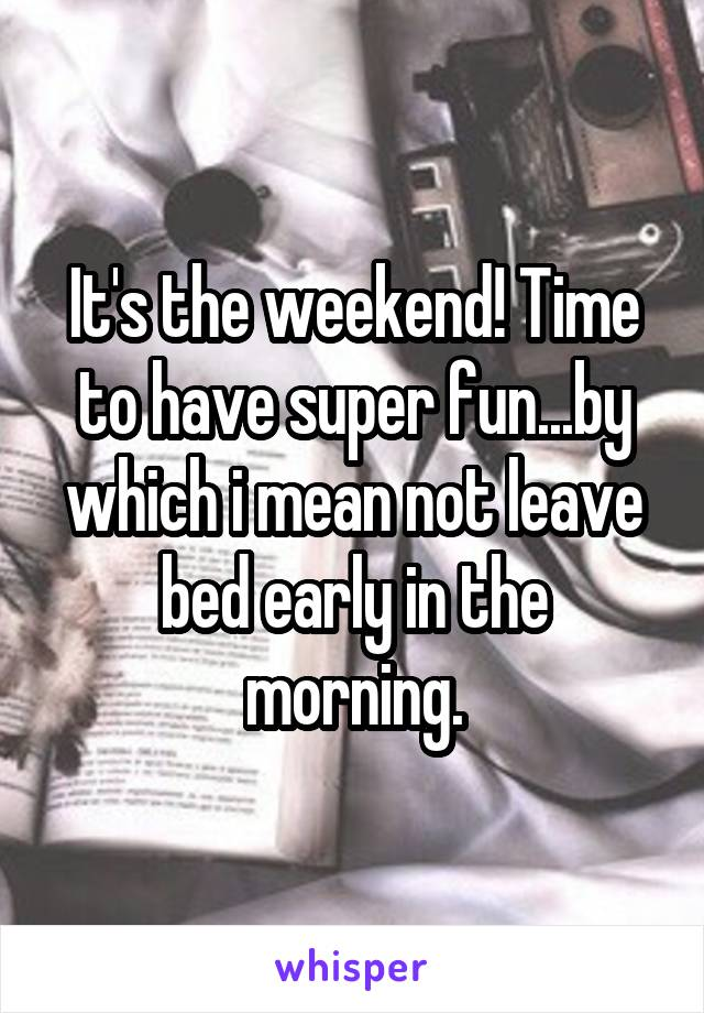 It's the weekend! Time to have super fun...by which i mean not leave bed early in the morning.