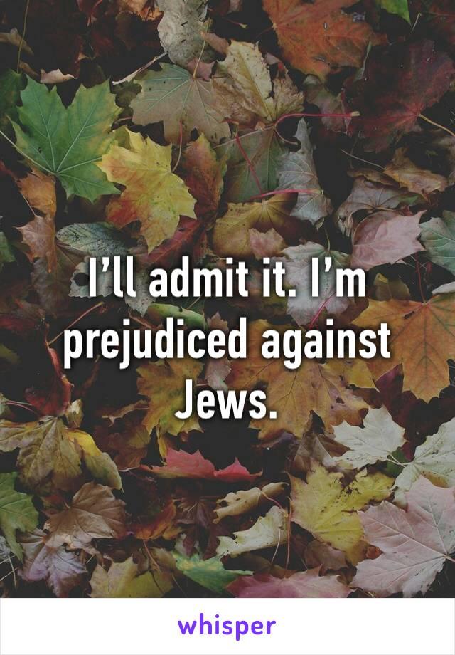 I'll admit it. I'm prejudiced against Jews.