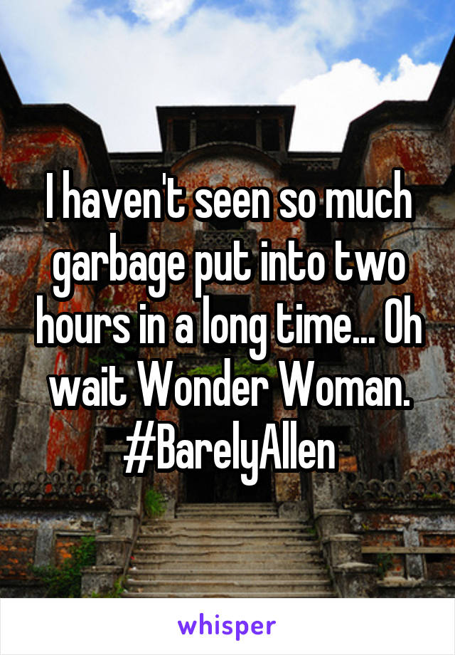 I haven't seen so much garbage put into two hours in a long time... Oh wait Wonder Woman. #BarelyAllen