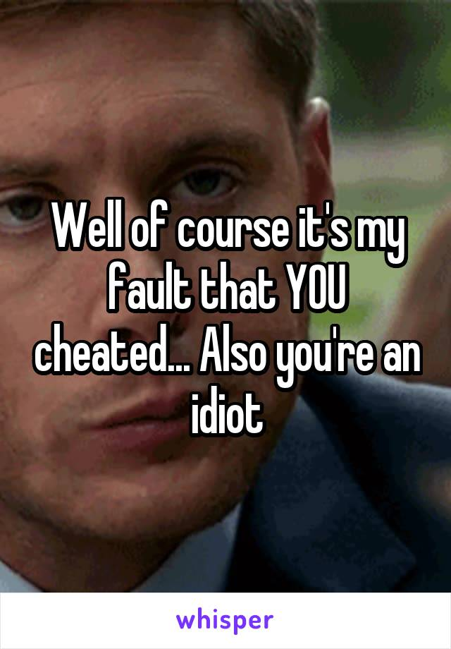 Well of course it's my fault that YOU cheated... Also you're an idiot