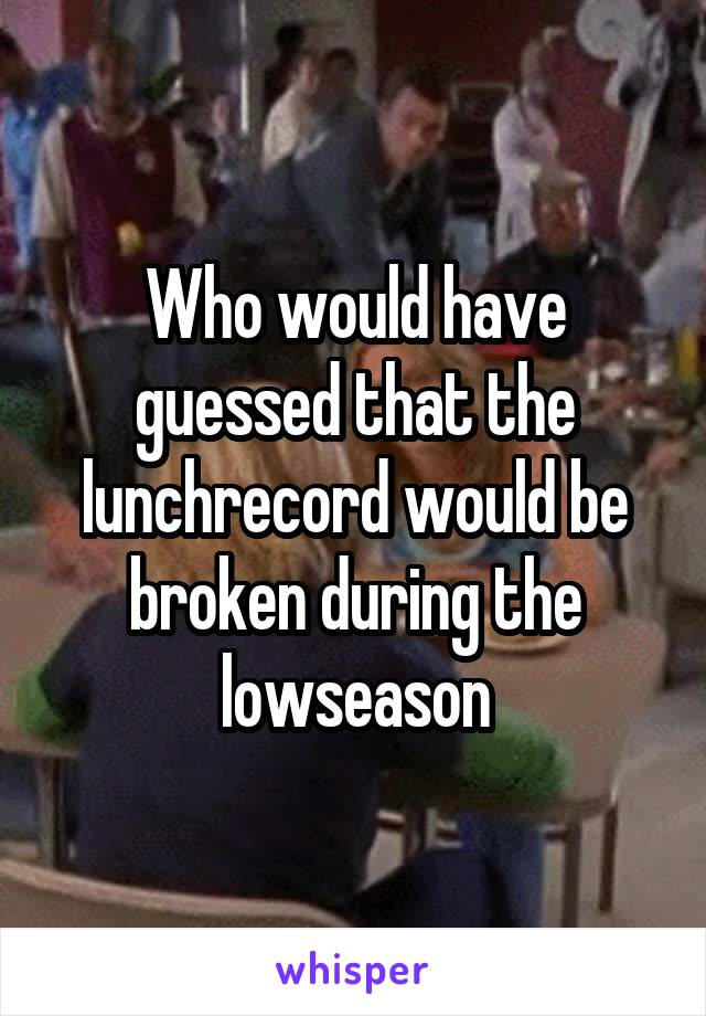 Who would have guessed that the lunchrecord would be broken during the lowseason