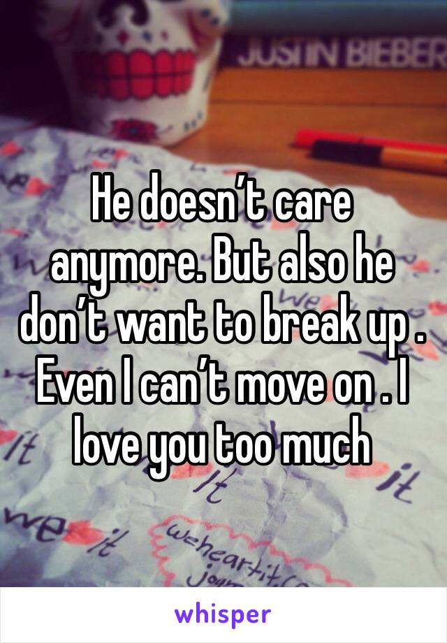 He doesn't care anymore. But also he don't want to break up . Even I can't move on . I love you too much