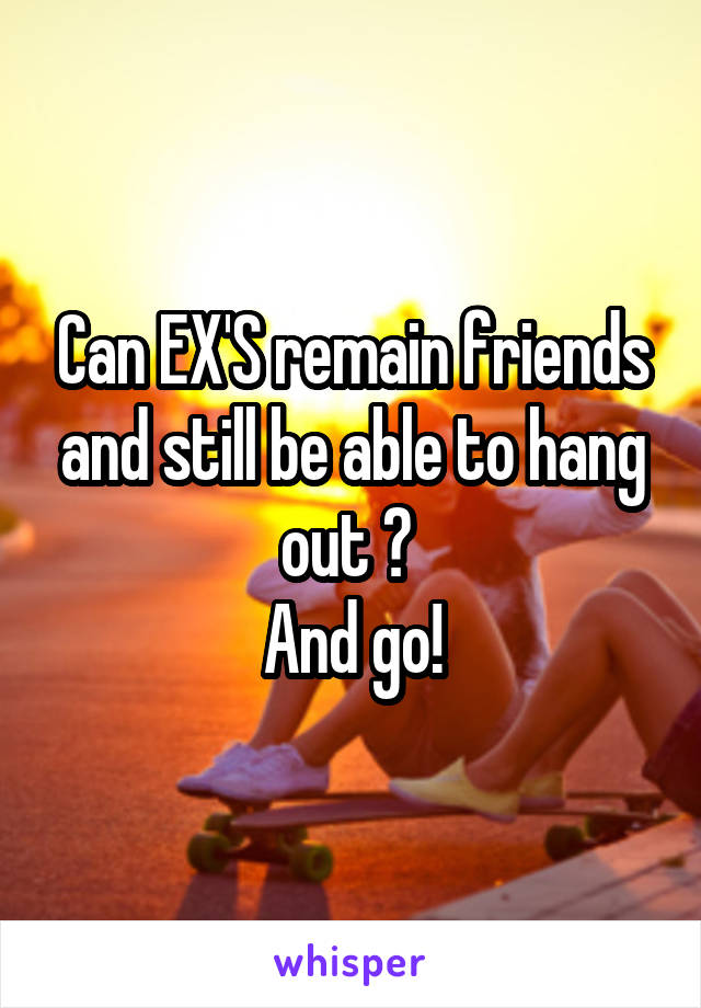 Can EX'S remain friends and still be able to hang out ?  And go!