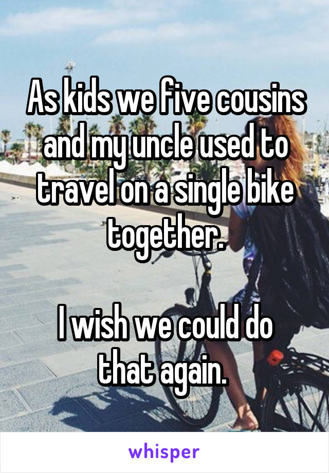 As kids we five cousins and my uncle used to travel on a single bike together.  I wish we could do that again.
