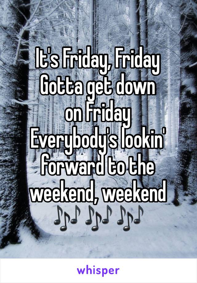 It's Friday, Friday Gotta get down on Friday Everybody's lookin' forward to the weekend, weekend  🎶 🎶 🎶