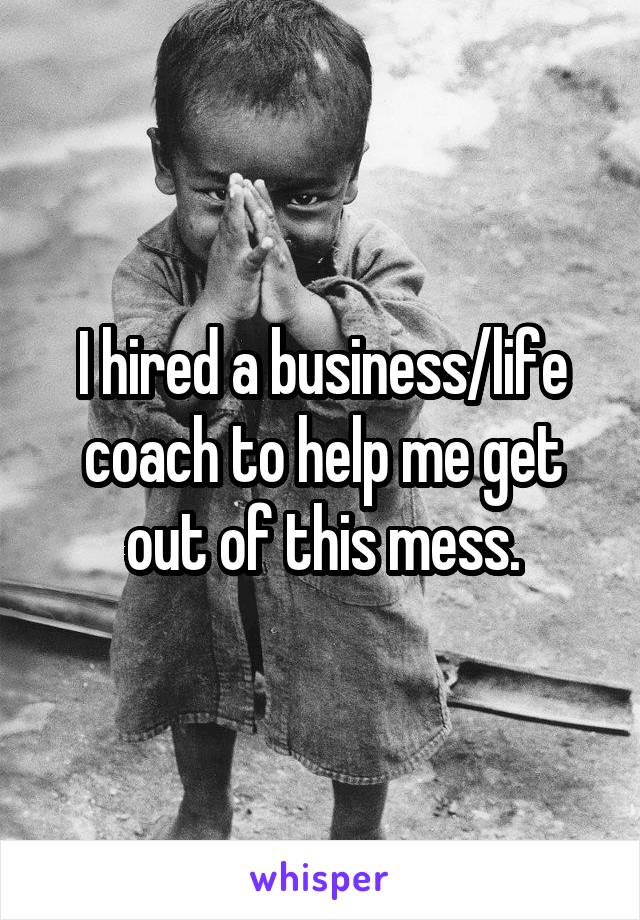 I hired a business/life coach to help me get out of this mess.