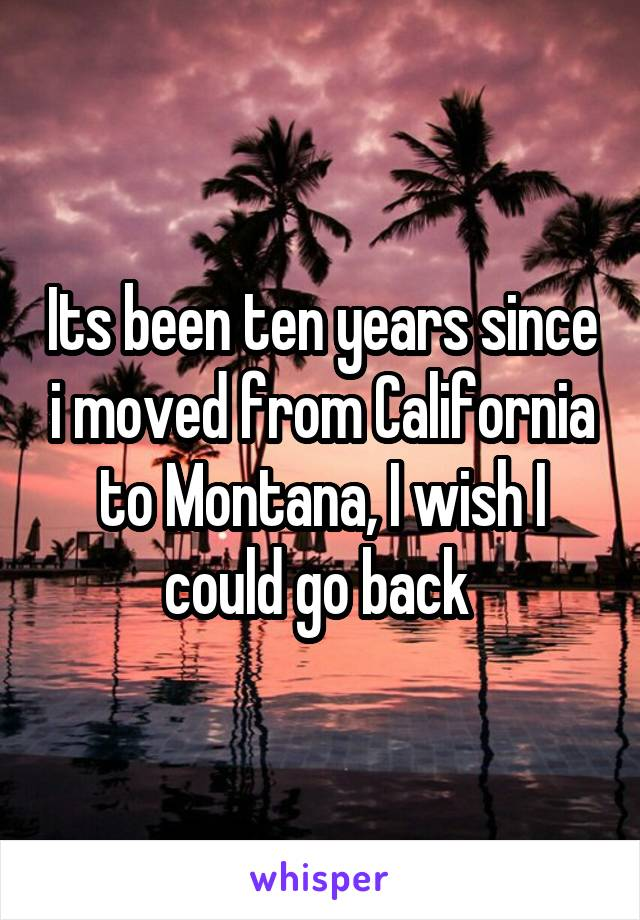 Its been ten years since i moved from California to Montana, I wish I could go back