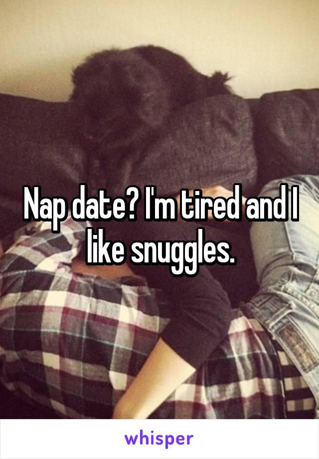 Nap date? I'm tired and I like snuggles.