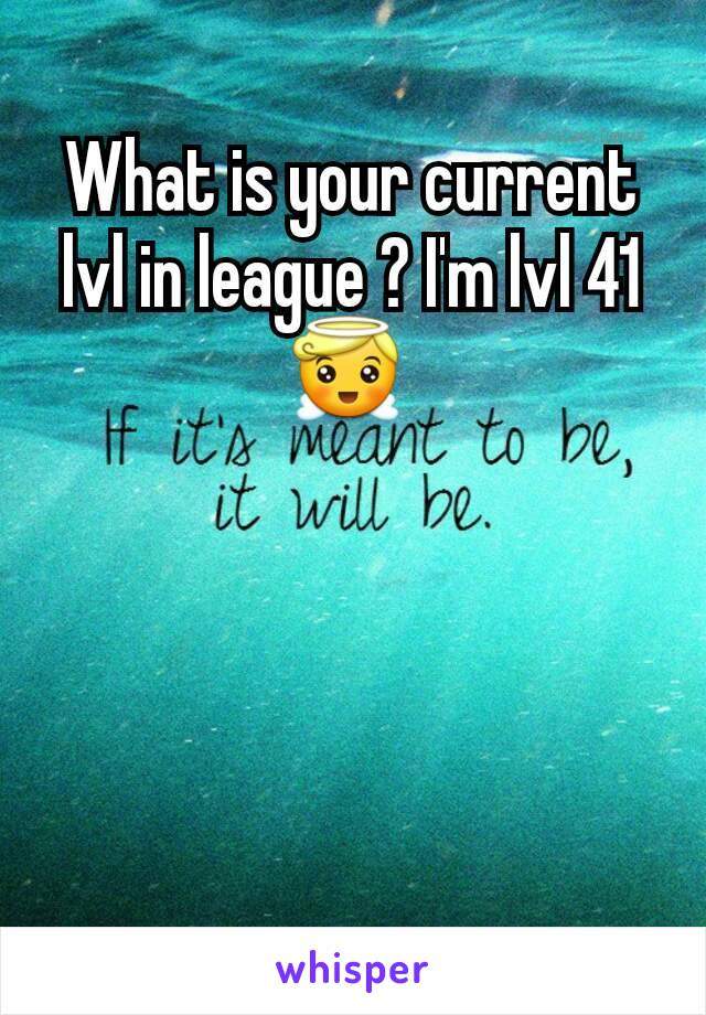 What is your current lvl in league ? I'm lvl 41 😇