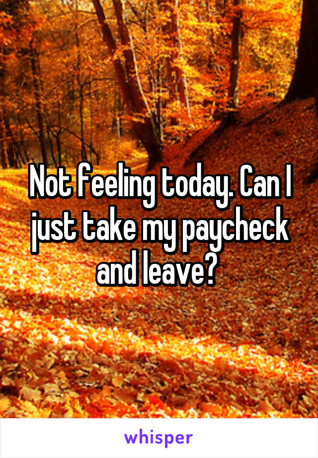 Not feeling today. Can I just take my paycheck and leave?