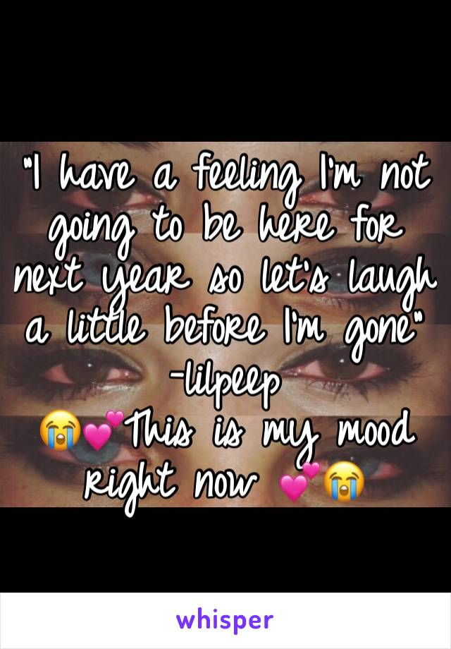 """""""I have a feeling I'm not going to be here for next year so let's laugh a little before I'm gone"""" -lilpeep 😭💕This is my mood right now 💕😭"""