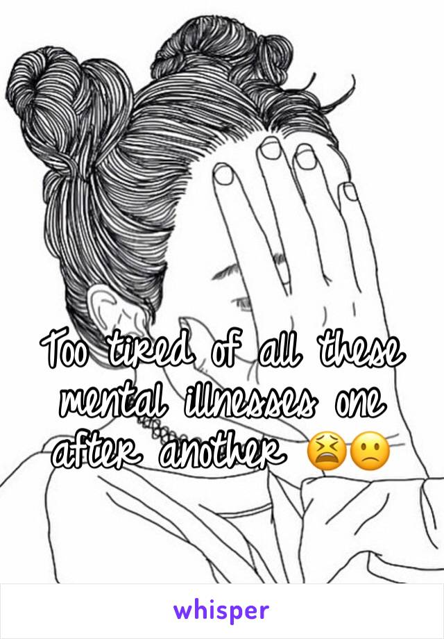 Too tired of all these mental illnesses one after another 😫🙁