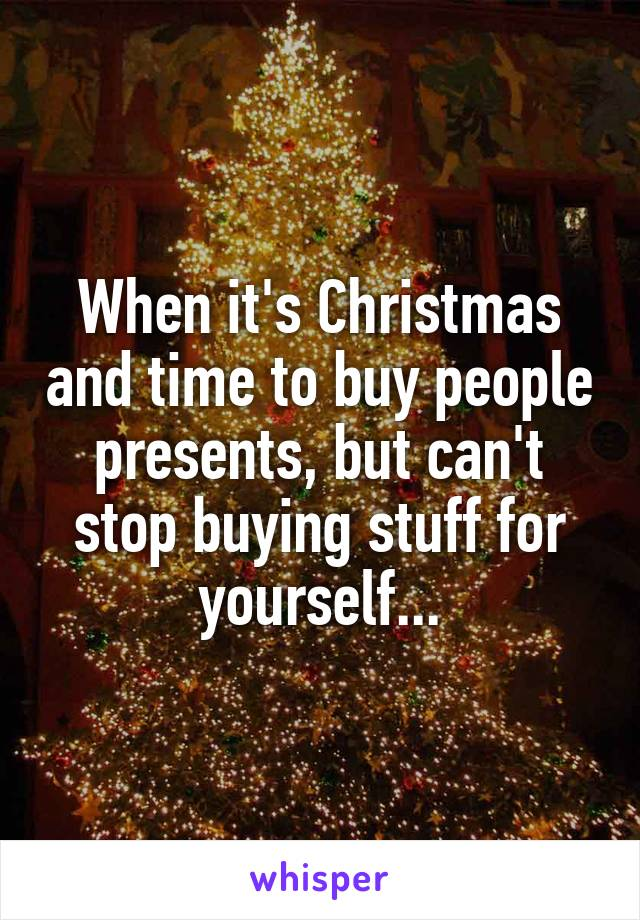 When it's Christmas and time to buy people presents, but can't stop buying stuff for yourself...