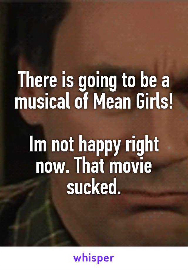 There is going to be a musical of Mean Girls!  Im not happy right now. That movie sucked.