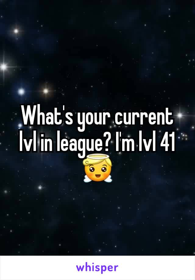 What's your current lvl in league? I'm lvl 41 😇