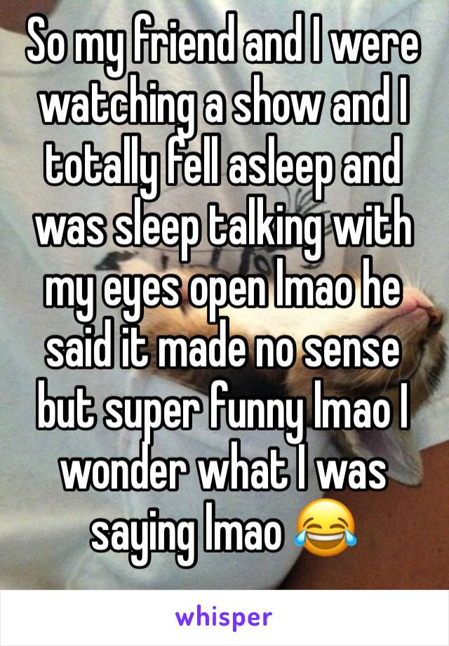 So my friend and I were watching a show and I totally fell asleep and was sleep talking with my eyes open lmao he said it made no sense but super funny lmao I wonder what I was saying lmao 😂