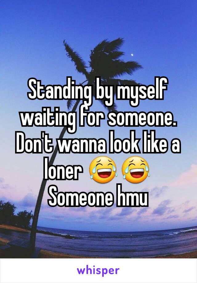 Standing by myself waiting for someone. Don't wanna look like a loner 😂😂 Someone hmu