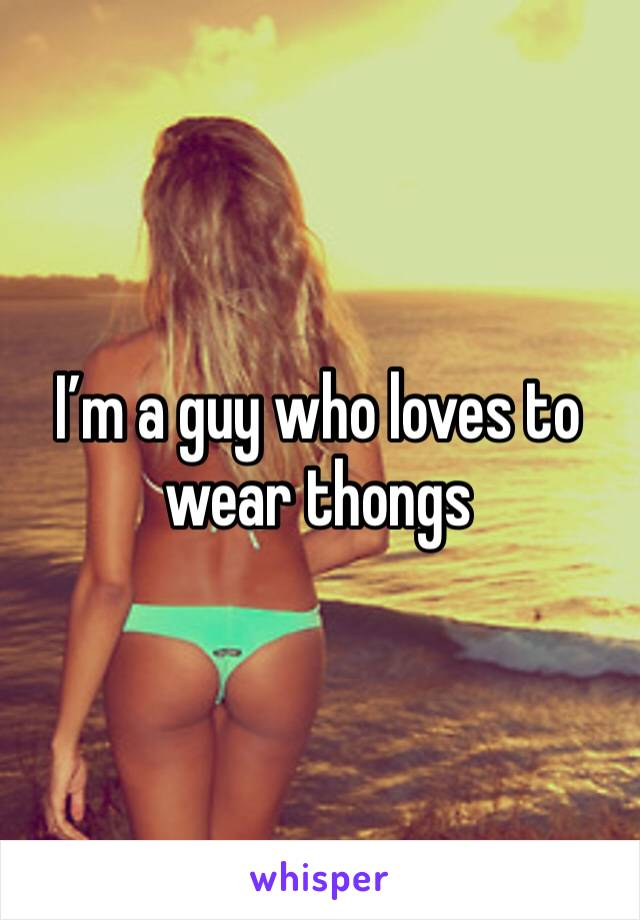 I'm a guy who loves to wear thongs