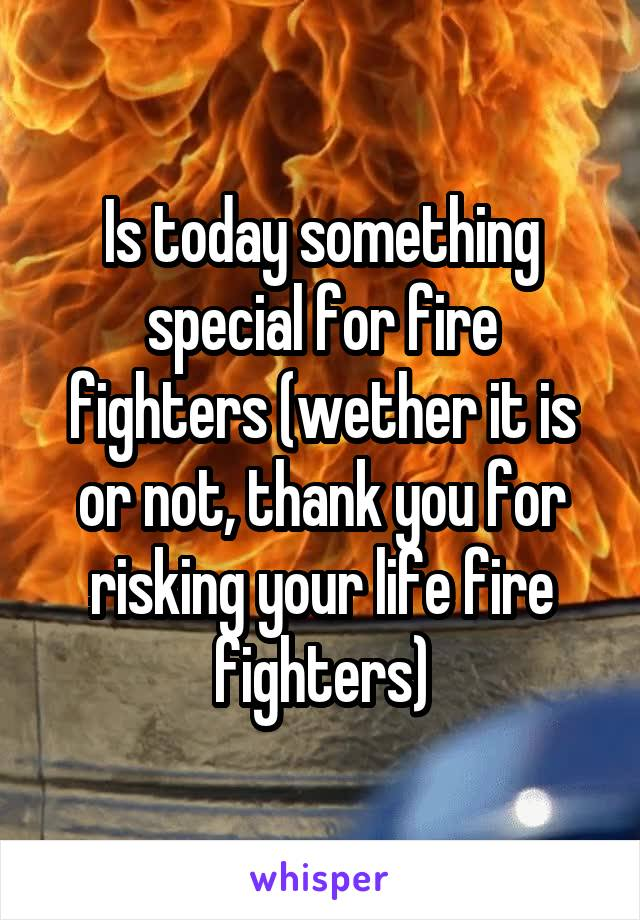 Is today something special for fire fighters (wether it is or not, thank you for risking your life fire fighters)