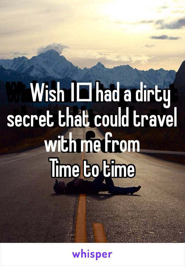 Wish I️ had a dirty secret that could travel with me from Time to time