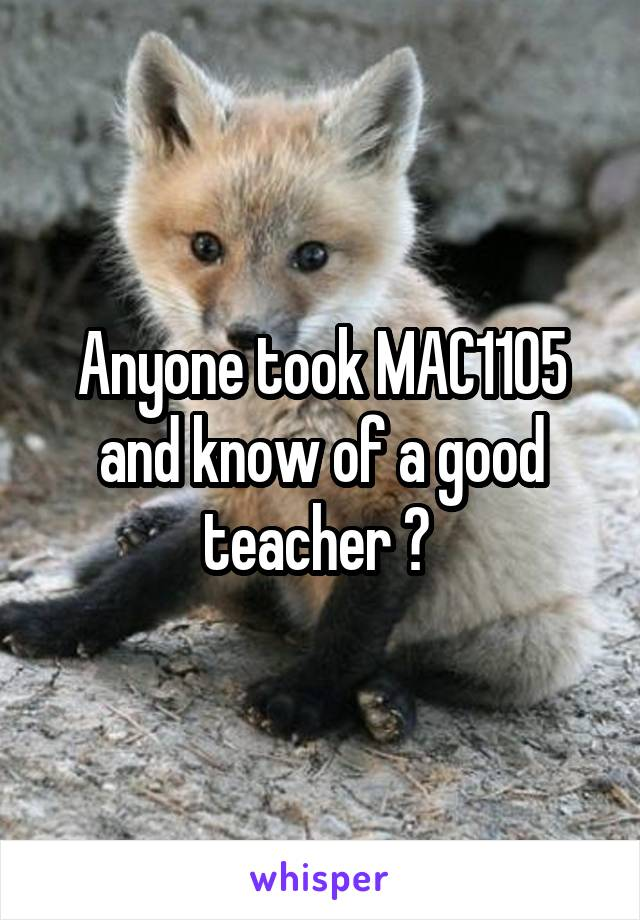Anyone took MAC1105 and know of a good teacher ?
