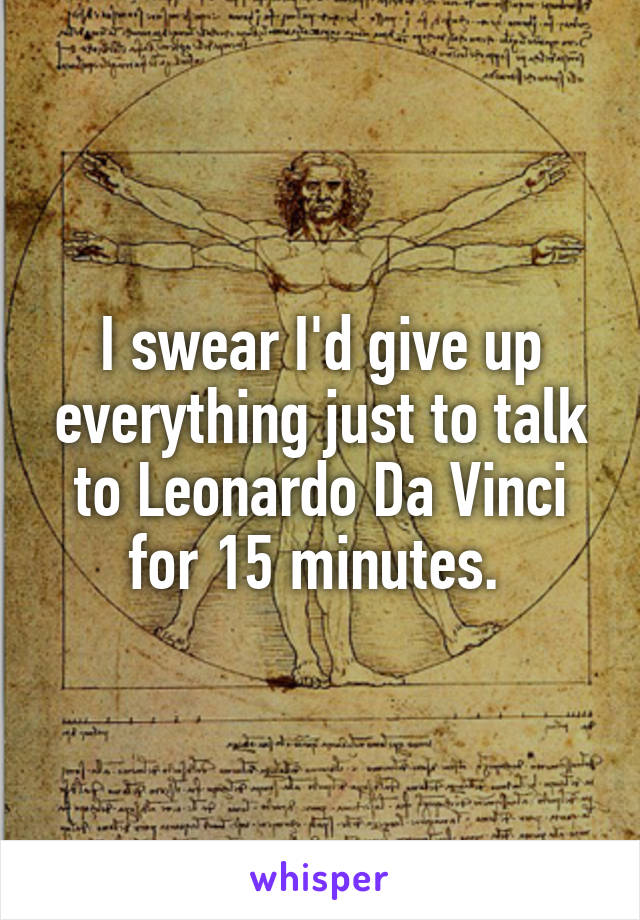 I swear I'd give up everything just to talk to Leonardo Da Vinci for 15 minutes.