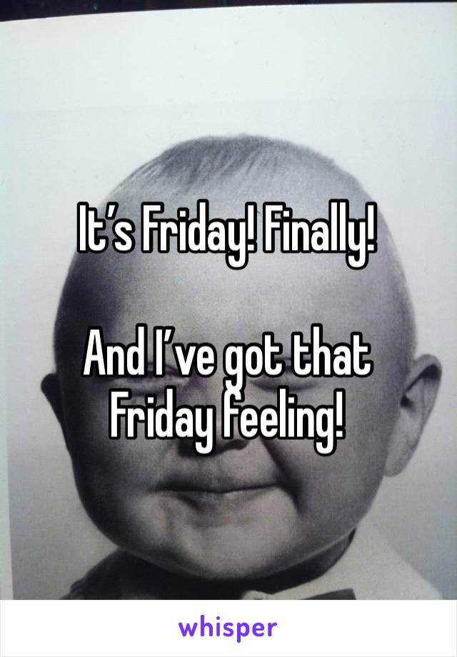It's Friday! Finally!   And I've got that Friday feeling!