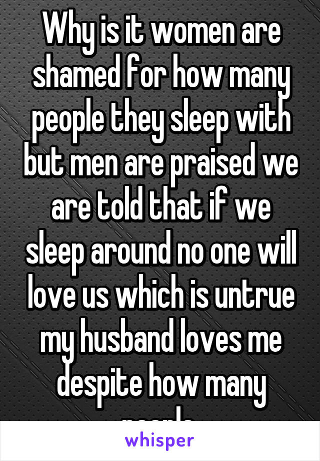 Why is it women are shamed for how many people they sleep with but men are praised we are told that if we sleep around no one will love us which is untrue my husband loves me despite how many people