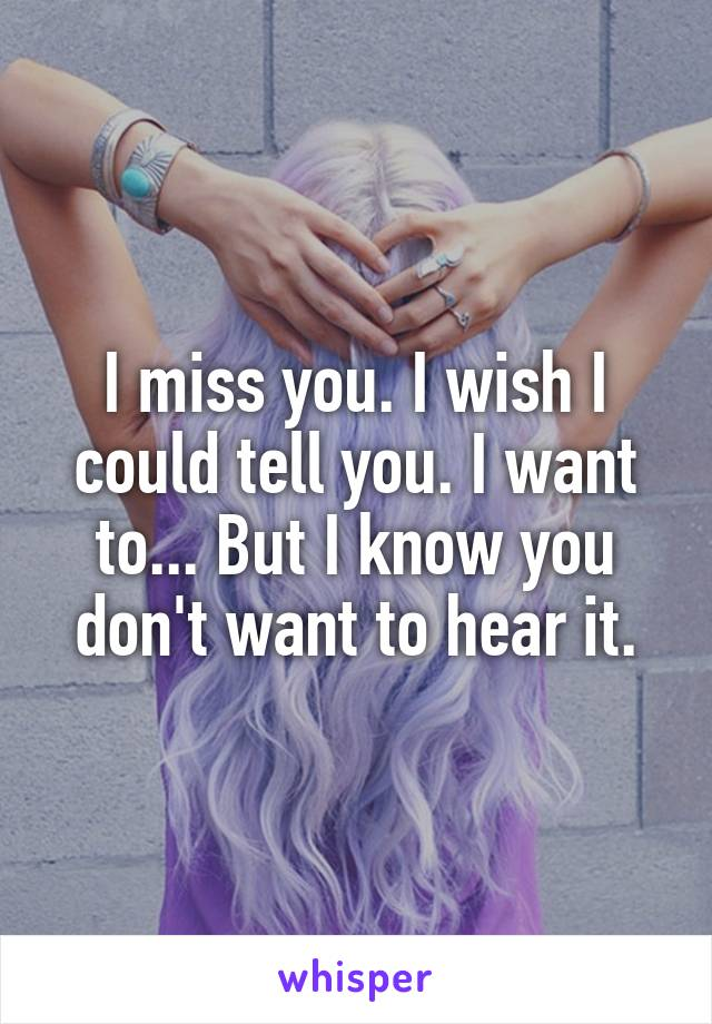 I miss you. I wish I could tell you. I want to... But I know you don't want to hear it.
