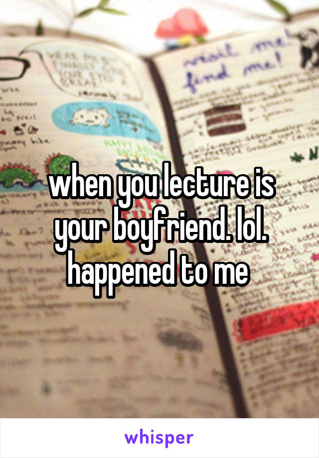 when you lecture is your boyfriend. lol. happened to me