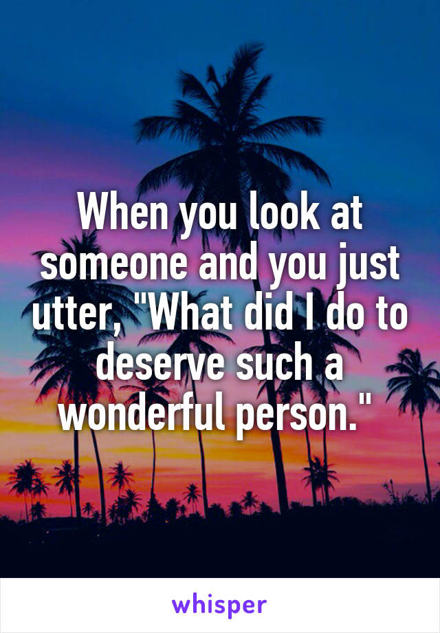 """When you look at someone and you just utter, """"What did I do to deserve such a wonderful person."""""""