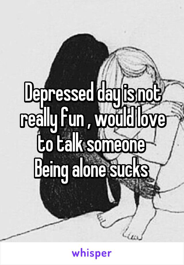 Depressed day is not really fun , would love to talk someone  Being alone sucks
