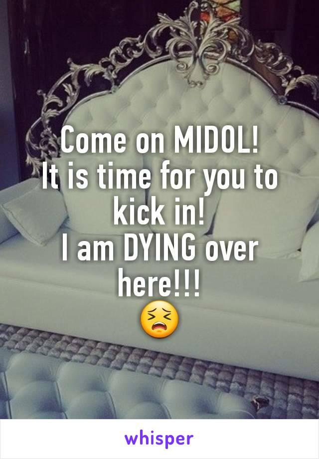 Come on MIDOL! It is time for you to kick in! I am DYING over here!!! 😣