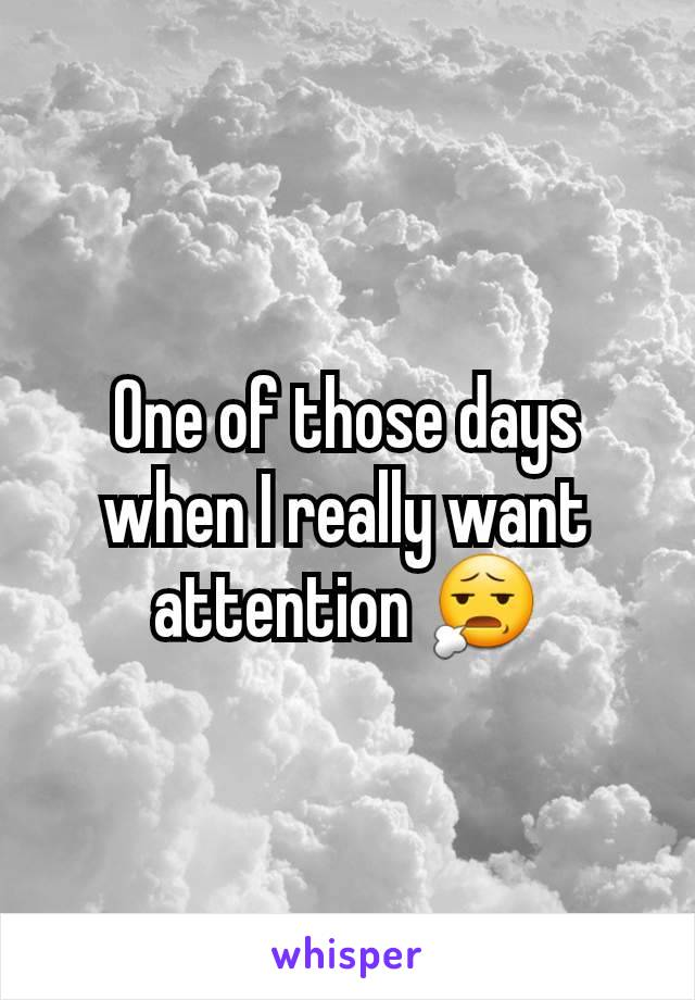 One of those days when I really want attention 😧