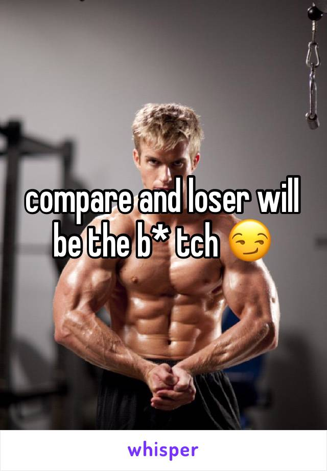 compare and loser will be the b* tch 😏