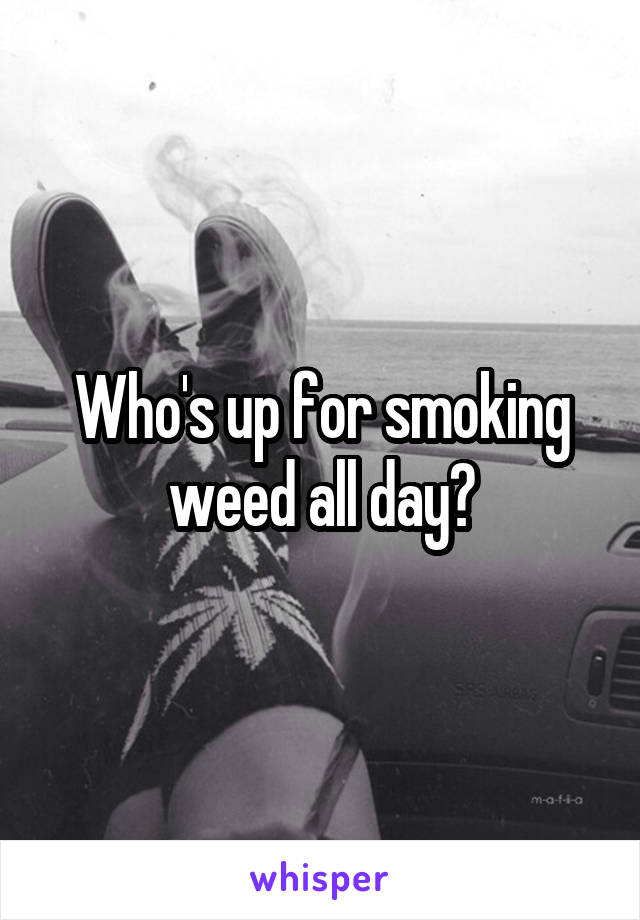 Who's up for smoking weed all day?