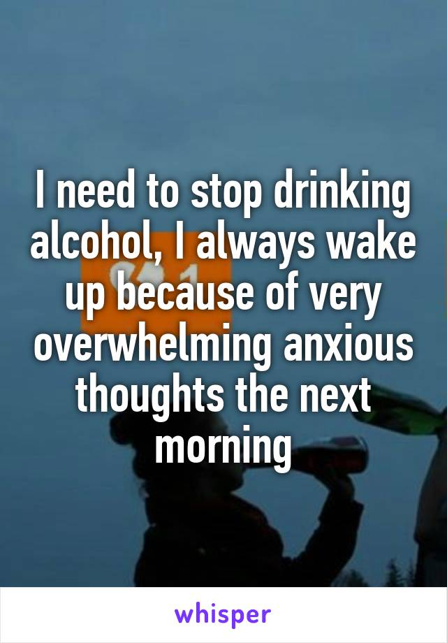 I need to stop drinking alcohol, I always wake up because of very overwhelming anxious thoughts the next morning